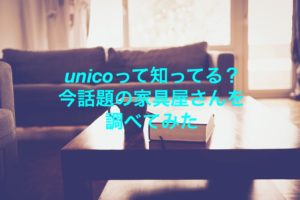 unico(ウニコ)って評判いい?今話題の家具屋さんを調べてみた